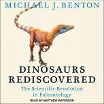 Dinosaurs Rediscovered The Scientific Revolution in Paleontology, Michael J. Benton