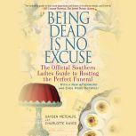 Being Dead Is No Excuse The Official Southern Ladies Guide to Hosting the Perfect Funeral, Gayden Metcalfe
