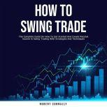 How to Swing Trade The Complete Guide On How To Get Started And Create Passive Income In Swing Trading With Strategies And Techniques, Robert Connally