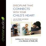 Discipline That Connects With Your Child's Heart Building Faith, Wisdom, and Character in the Messes of Daily Life, Jim Jackson