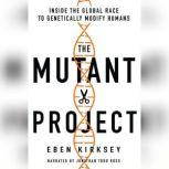 The Mutant Project Inside the Global Race to Genetically Modify Humans, Eben Kirksey