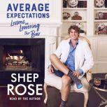 Average Expectations Lessons in Lowering the Bar, Shep Rose
