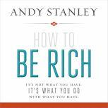 How to Be Rich It's Not What You Have. It's What You Do With What You Have., Andy Stanley