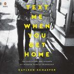 Text Me When You Get Home The Evolution and Triumph of Modern Female Friendship, Kayleen Schaefer