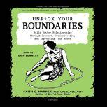 Unf*ck Your Boundaries Build Better Relationships through Consent, Communication, and Expressing Your Needs, Faith G. Harper