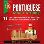 Portuguese Short Stories 11 Simple Stories for Beginners Who Want to Learn Portuguese in Less Time While Also Having Fun, Daily Language Learning