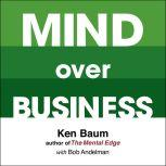 Mind Over Business How to Unleash Your Business and Sales Success by Rewiring the Mind/Body Connection, Kenneth Baum