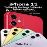 iPhone 11: The Complete User Manual For Dummies, Beginners, and Seniors (The User Manual like No Other  (4th Edition)), Phila Perry