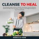 Cleanse To Heal: The Ultimate Guide on How to Detoxify Your Body, Learn the Effective and Proven Ways You Can Detox at Home to Lose Weight and Improve Your Overall Health, Rebecca Fern