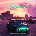 Havana: The History and Legacy of Cuba's Capital, Charles River Editors