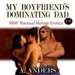 My Boyfriend's Dominating Dad 1-4 (MMF Bisexual Menage Erotica), A. Anders