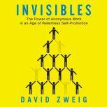 Invisibles The Power of Anonymous Work in an Age of Relentless Self-Promotion, David Zweig