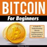 Bitcoin For Beginners: A Guide To Understanding Btc Cryptocurrency And Becoming A Crypto Expert, Michael Scott