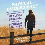 Physical Disobedience An Unruly Guide to Health and Stamina for the Modern Feminist, Sarah Hays Coomer