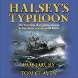 Halsey's Typhoon The True Story of a Fighting Admiral, an Epic Storm, and an Untold Rescue, Bob Drury