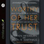 Worthy of Her Trust What You Need to Do to Rebuild Sexual Integrity and Win Her Back, Stephen Arterburn