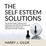 The Self Esteem Solutions: The Ultimate Guide to Boosting Your Self-Esteem, Learn Effective Strategies and Helpful Advice to Improve Your Self-Esteem and Gain Confidence, Harry J. Gilor
