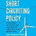 Short Circuiting Policy Interest Groups and the Battle Over Clean Energy and Climate Policy in the American States, Leah Cardamore Stokes