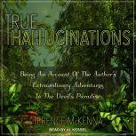 True Hallucinations Being an Account of the Author's Extraordinary Adventures in the Devil's Paradise, Terence McKenna