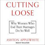 Cutting Loose Why Women Who End Their Marriages Do So Well, Ashton Applewhite