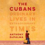 The Cubans Ordinary Lives in Extraordinary Times, Anthony DePalma