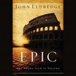 Epic The Story God Is Telling and the Role That Is Yours to Play, John Eldredge