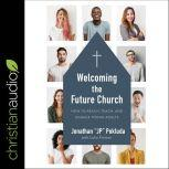 Welcoming the Future Church How to Reach, Teach, and Engage Young Adults, Jonathan Pokluda