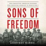 Sons of Freedom The Forgotten American Soldiers Who Defeated Germany in World War I, Geoffrey Wawro
