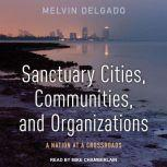 Sanctuary Cities, Communities, and Organizations A Nation at a Crossroads, Melvin Delgado
