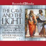 The Cave and the Light Plato Versus Aristotle, and the Struggle for the Soul of Western Civilization, Arthur Herman