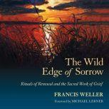 The Wild Edge of Sorrow Rituals of Renewal and the Sacred Work of Grief, Francis Weller
