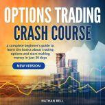 Options Trading Crash Course (New Version) A Complete Beginner's Guide To Learn The Basics About Trading Options And Start Making Money In Just 30 Days, Nathan Bell
