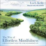 The Way of Effortless Mindfulness A Revolutionary Guide for Living an Awakened Life, Loch Kelly