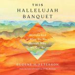 This Hallelujah Banquet How the End of What We Were Reveals Who We Can Be, Eugene H. Peterson