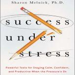 Success Under Stress Powerful Tools for Staying Calm, Confident, and Productive When the Pressure's On, Sharon Melnick