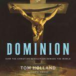 Dominion How the Christian Revolution Remade the World, Tom Holland