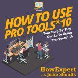 How to Use Pro Tools 10 Your Step by Step Guide to Using Pro Tools 10, HowExpert