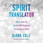 Spirit Translator Seven Truths for Creating Well-Being and Connecting with Spirit, Diana Cole