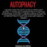 Autophagy: Learn How to Activate Autophagy Safely through Intermittent Fasting, Exercise and Diet. A Beginner's Guide to Intermittent Fasting and Metabolic Reset., Ronald Olympia