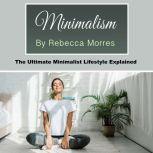 Minimalism The Ultimate Minimalist Lifestyle Explained, Rebecca Morres