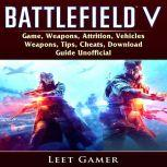 Battlefield V Game, Weapons, Attrition, Vehicles, Weapons, Tips, Cheats, Download, Guide Unofficial, Leet Gamer