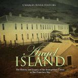 Angel Island: The History and Legacy of the Immigration Center in San Francisco Bay, Charles River Editors