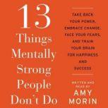 13 Things Mentally Strong People Don't Do Take Back Your Power, Embrace Change, Face Your Fears, and Train Your Brain for Happienss and Success, Amy Morin