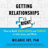 Getting Relationships Right How to Build Resilience and Thrive in Life, Love, and Work, Melanie Joy