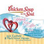 Chicken Soup for the Soul: Happily Ever After - 34 Stories of Finding the Right Mate, Gratitude, and Holding Memories Close to Your Heart, Jack Canfield