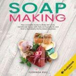 Soap Making The Complete Guide to Make Skin Care Handmade Soap with Natural Ingredients and Start a Successful Home Based Business, Florinda Kull