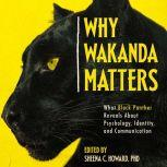 Why Wakanda Matters What Black Panther Reveals About Psychology, Identity, and Communication, PhD Howard