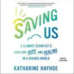 Saving Us A Climate Scientist's Case for Hope and Healing in a Divided World, Katharine Hayhoe