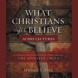What Christians Ought to Believe: Audio Lectures An Introduction to Christian Doctrine through the Apostles' Creed, Michael F. Bird