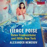 Fierce Poise Helen Frankenthaler and 1950s New York, Alexander Nemerov